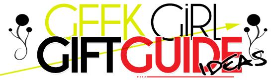 Geek Girls Gift Guide - Ideas